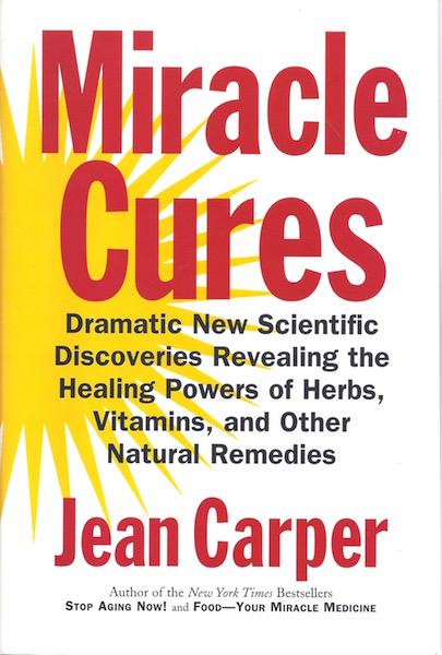 Miracle Cures: Dramatic New Scientific Discoveries Revealing the Healing Powers of Herbs, Vitamins, and Other Natural Remedies, Carper, Jean