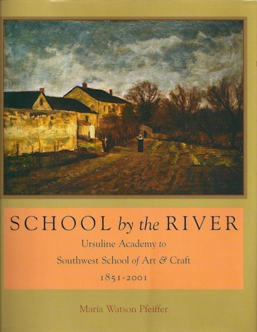 School by the River: Ursuline Academy to Southwest School of Art & Craft, 1851-2001, Pfeiffer, Maria Watson; Guerra, Dora Elizabeth [Foreword]