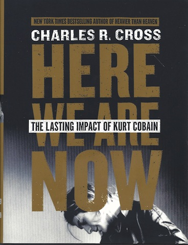 Here We Are Now: The Lasting Impact of Kurt Cobain, Cross, Charles R.