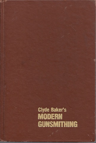 Clyde Baker's Modern Gunsmithing : A Revision of the Classic, Clyde Baker; John E Traister [Editor]