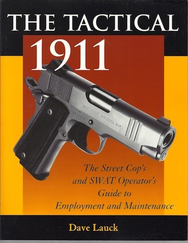 The Tactical 1911: The Street Cop's And SWAT Operator's Guide To Employment And Maintenance, Lauck, Dave M.