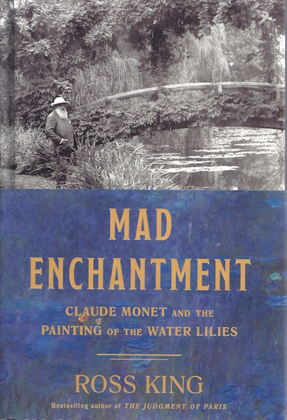 Mad Enchantment: Claude Monet and the Painting of the Water Lilies, King, Ross