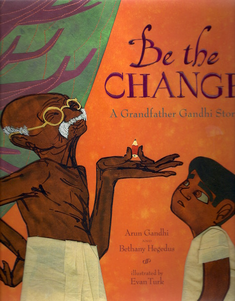 Be the Change: A Grandfather Gandhi Story, Gandhi, Arun; Hegedus, Bethany; Turk, Evan [Illustrator]
