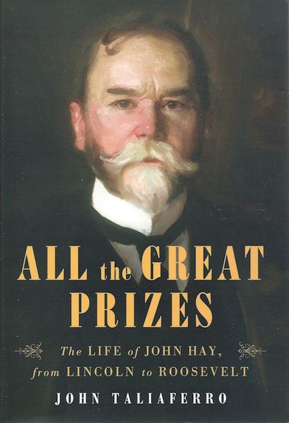All the Great Prizes: The Life of John Hay, from Lincoln to Roosevelt, Taliaferro, John