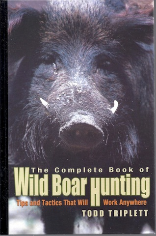 The Complete Book of Wild Boar Hunting: Tips and Tactics That Will Work Anywhere, Triplett, Todd