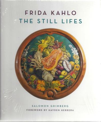 Frida Kahlo: The Still Lifes, Salomon Grimberg; Hayden Herrera [Foreword]