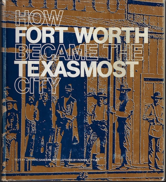 How Fort Worth Became the Texasmost City, Leonard Sanders; Ronnie C Tyler