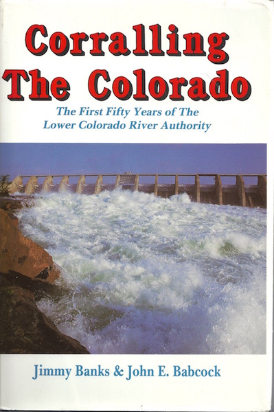 Corralling the Colorado: The First Fifty Years of Lower Colorado River Authority, Banks, Jimmy; John E. Babcock