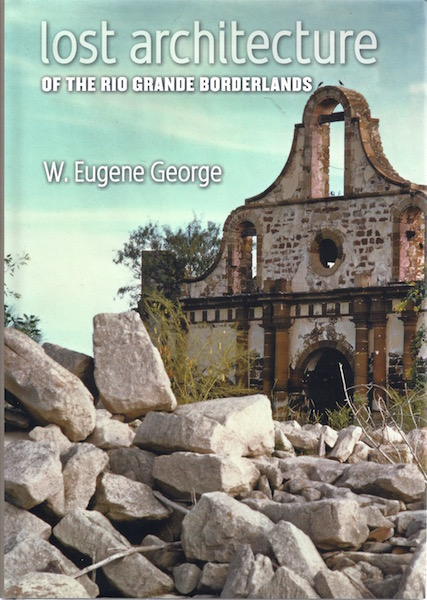 Lost Architecture of the Rio Grande Borderlands (Fronteras Series, sponsored by Texas A&M International University), George  DECEASED, W. Eugene; Treviño, Ricardo Paz [Foreword]