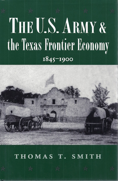 The U.S. Army and the Texas Frontier Economy, 1845-1900 (Williams-Ford Texas A&M University Military History Series), Smith, Thomas Ty