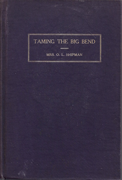 TAMING THE BIG BEND A History of the Extreme Western Portion of Texas from Fort Clark to El Paso., Shipman, Mrs. O. L