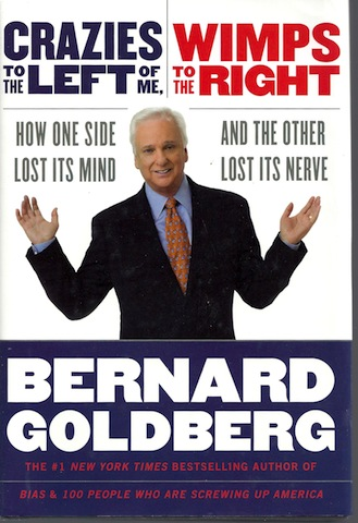 Crazies to the Left of Me, Wimps to the Right: How One Side Lost Its Mind and the Other Lost Its Nerve, Bernard Goldberg