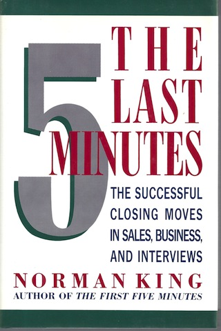 The Last Five Minutes: The Successful Closing Moves in Sales, Business, and Interviews, Norman King