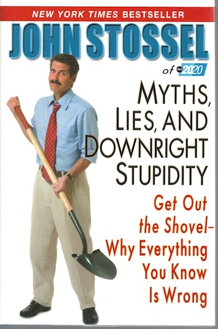 Myths, Lies, and Downright Stupidity: Get Out the Shovel -- Why Everything You Know is Wrong, John Stossel